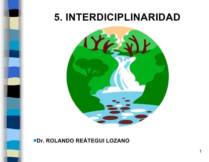 <ul><li>Dr. ROLANDO REÁTEGUI LOZANO </li></ul>5. INTERDICIPLINARIDAD