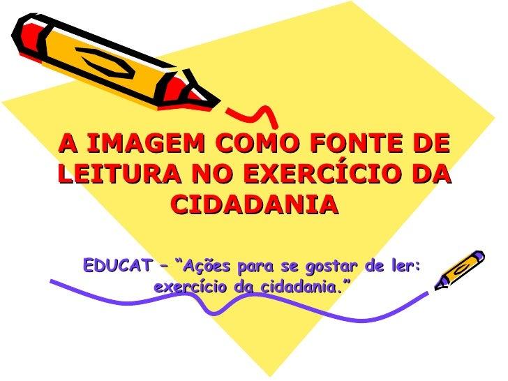 """A IMAGEM COMO FONTE DE LEITURA NO EXERCÍCIO DA CIDADANIA EDUCAT – """"Ações para se gostar de ler: exercício da cidadania."""""""