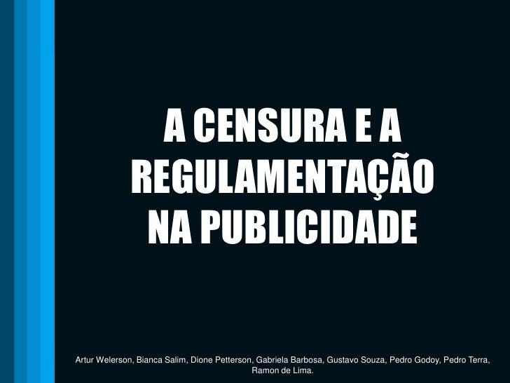 A CENSURA E A REGULAMENTAÇÃO NA PUBLICIDADE<br />Artur Welerson, Bianca Salim, Dione Petterson, Gabriela Barbosa, Gustavo ...