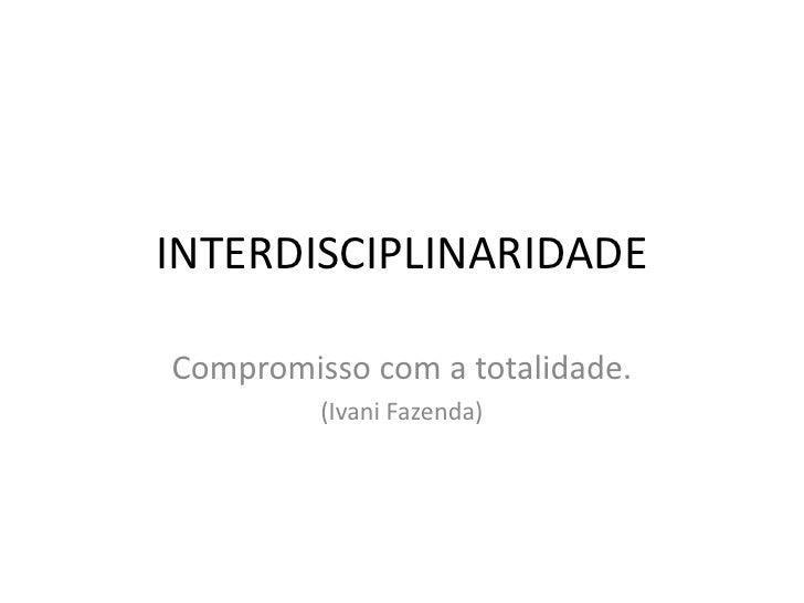 INTERDISCIPLINARIDADE<br />Compromisso com a totalidade.<br />(Ivani Fazenda)<br />