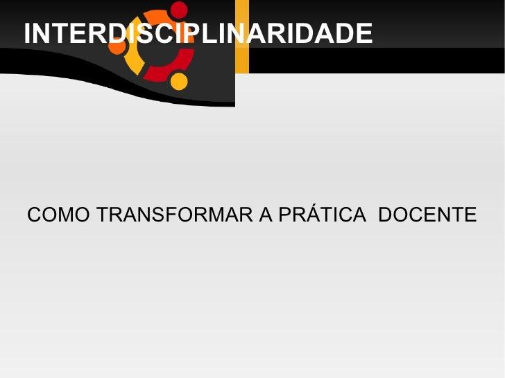INTERDISCIPLINARIDADE COMO TRANSFORMAR A PRÁTICA  DOCENTE