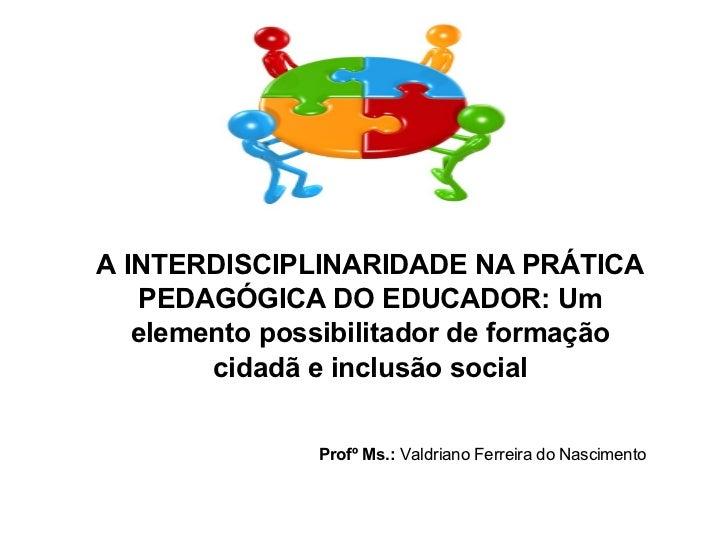 A INTERDISCIPLINARIDADE NA PRÁTICA    PEDAGÓGICA DO EDUCADOR: Um   elemento possibilitador de formação        cidadã e inc...