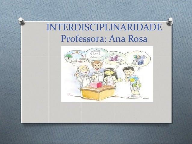 INTERDISCIPLINARIDADE Professora: Ana Rosa