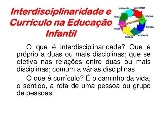 Interdisciplinaridade e Currículo na Educação Infantil O que é interdisciplinaridade? Que é próprio a duas ou mais discipl...