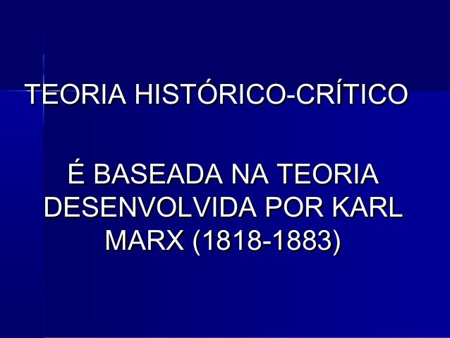 TEORIA HISTÓRICO-CRÍTICOTEORIA HISTÓRICO-CRÍTICO É BASEADA NA TEORIAÉ BASEADA NA TEORIA DESENVOLVIDA POR KARLDESENVOLVIDA ...