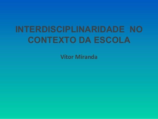 INTERDISCIPLINARIDADE NO  CONTEXTO DA ESCOLA  Vítor Miranda