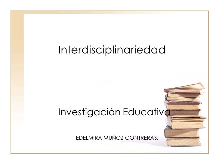 InterdisciplinariedadInvestigación Educativa   EDELMIRA MUÑOZ CONTRERAS.