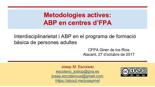 Metodologies actives: ABP en centres d'FPA Josep M. Escolano escolano_joslop@gva.es josep.escolanoua@gmail.com https://abo...