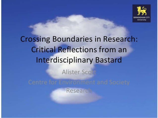 Crossing Boundaries in Research: Critical Reflections from an Interdisciplinary Bastard Alister Scott Centre for Environme...