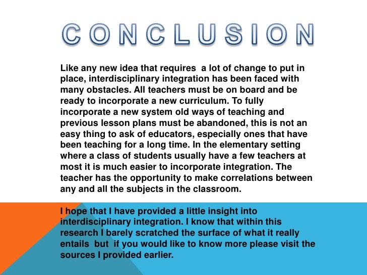 C O N C L U S I O N<br />Like any new idea that requires  a lot of change to put in place, interdisciplinary integration h...