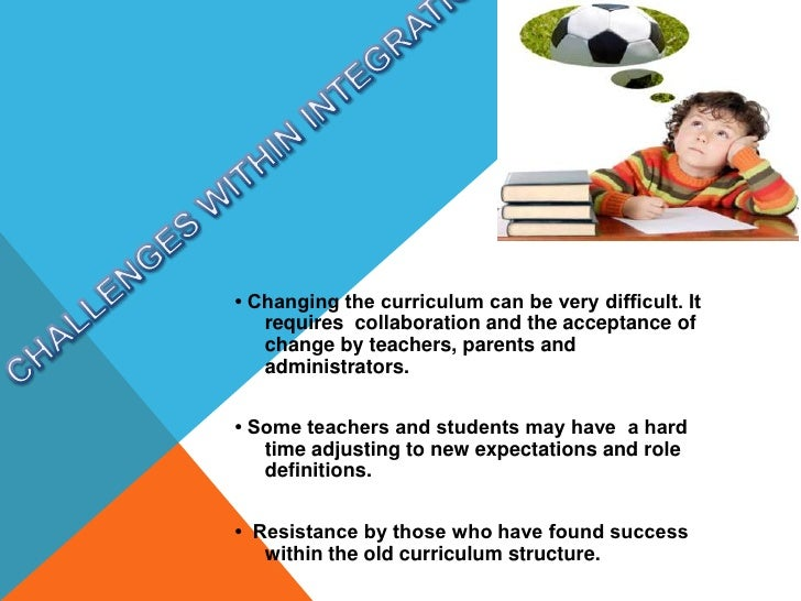 CHALLENGES WITHIN INTEGRATION <br />• Changing the curriculum can be very difficult. It requires  collaboration and the ac...