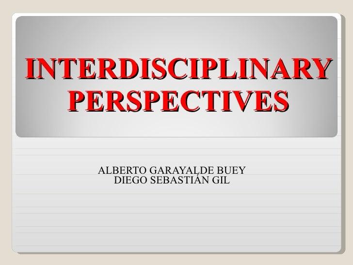 INTERDISCIPLINARY PERSPECTIVES ALBERTO GARAYALDE BUEY DIEGO SEBASTIÁN GIL