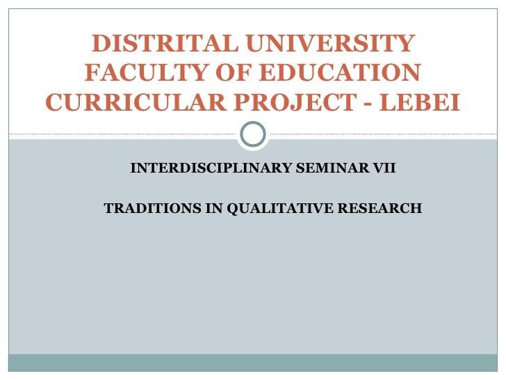INTERDISCIPLINARY SEMINAR VII TRADITIONS IN QUALITATIVE RESEARCH DISTRITAL UNIVERSITY FACULTY OF EDUCATION CURRICULAR PROJ...