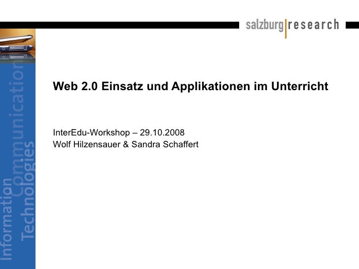 Web 2.0 Einsatz und Applikationen im Unterricht InterEdu-Workshop – 29.10.2008 Wolf Hilzensauer & Sandra Schaffert