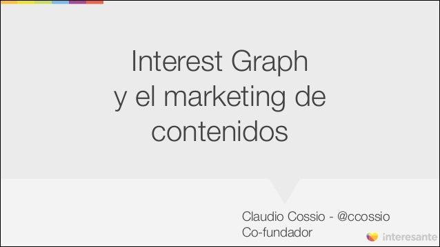 Interest Graph y el marketing de contenidos Claudio Cossio - @ccossio Co-fundador