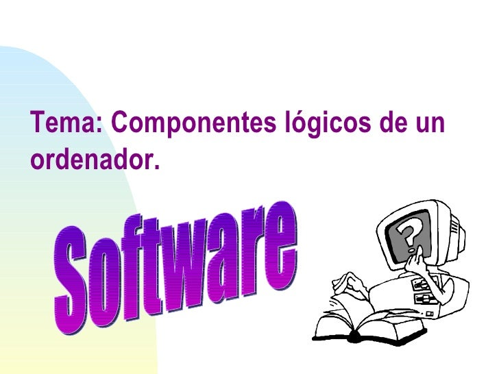 Tema: Componentes lógicos de un ordenador. Software