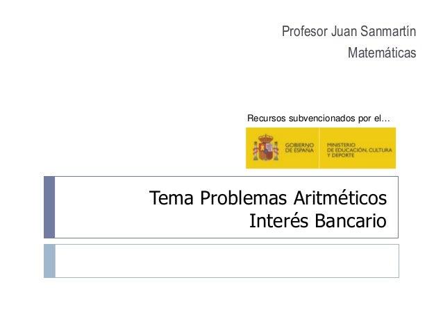 Tema Problemas Aritméticos Interés Bancario Profesor Juan Sanmartín Matemáticas Recursos subvencionados por el…