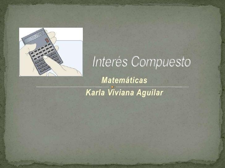 Interés Compuesto<br />Matemáticas <br />Karla Viviana Aguilar<br />