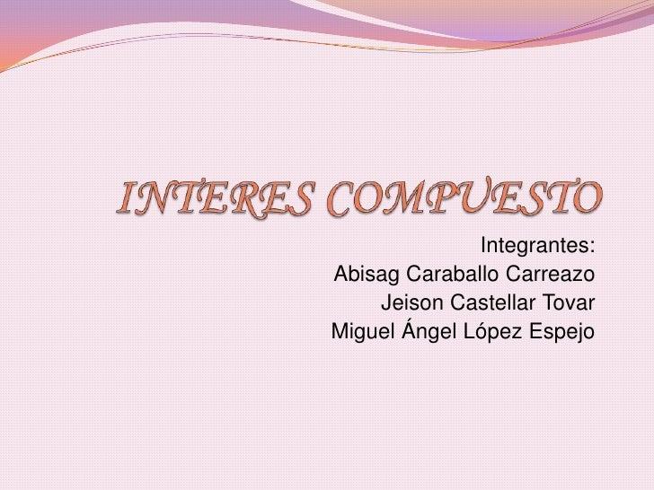 INTERES COMPUESTO<br />                              Integrantes:<br />Abisag Caraballo Carreazo<br />Jeison Castellar Tov...