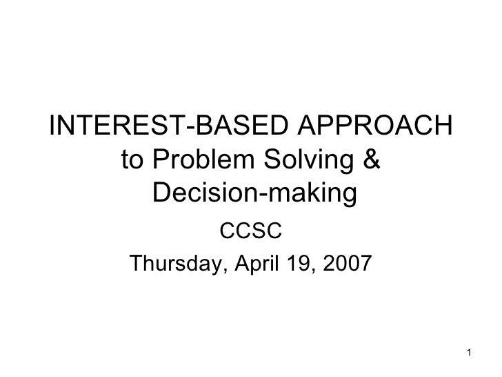 INTEREST-BASED APPROACH to Problem Solving &  Decision-making CCSC Thursday, April 19, 2007