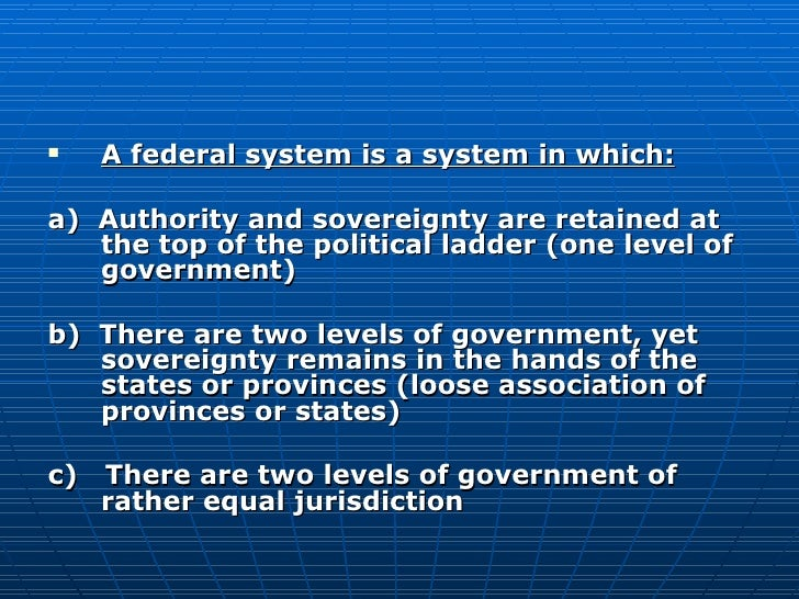 <ul><li>A federal system is a system in which: </li></ul><ul><li>a)  Authority and sovereignty are retained at the top of ...