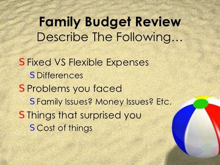 Family Budget Review Describe The Following… <ul><li>Fixed VS Flexible Expenses </li></ul><ul><ul><li>Differences </li></u...