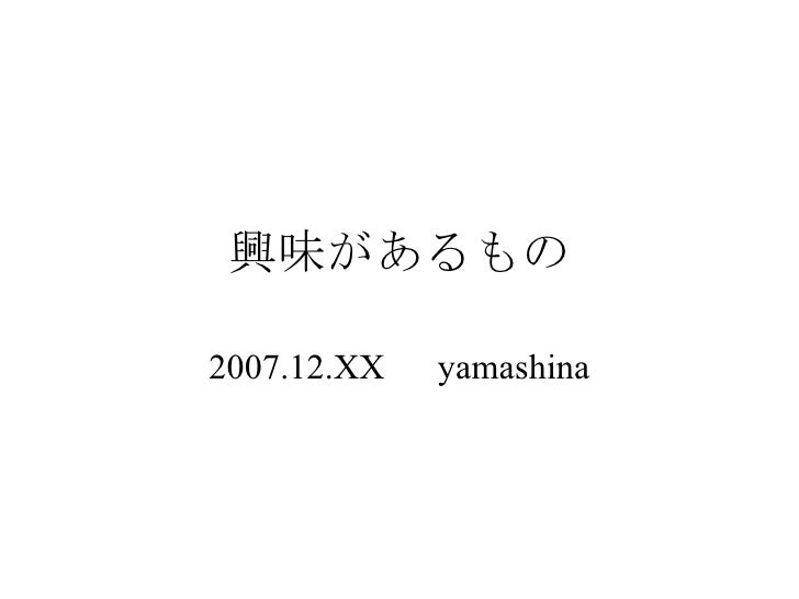 興味があるもの 2007.12.XX   yamashina