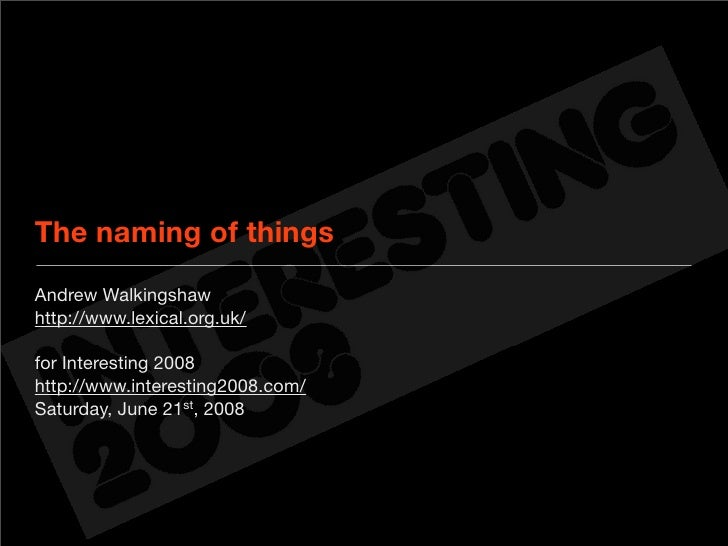 The naming of things Andrew Walkingshaw http://www.lexical.org.uk/  for Interesting 2008 http://www.interesting2008.com/ S...