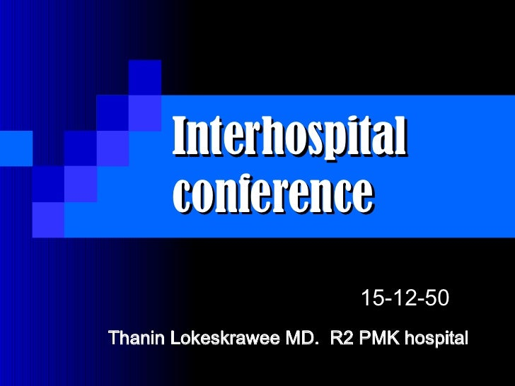 Interhospital conference  Thanin Lokeskrawee MD.  R2 PMK hospital  15-12-50