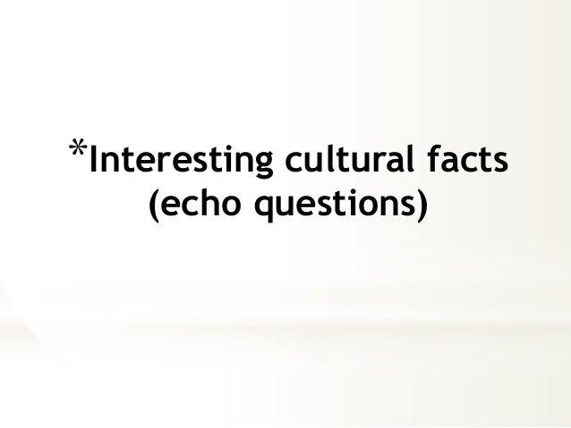 *Interesting cultural facts  (echo questions)
