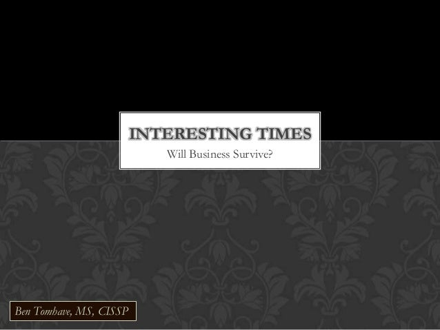 Will Business Survive? INTERESTING TIMES Ben Tomhave, MS, CISSP