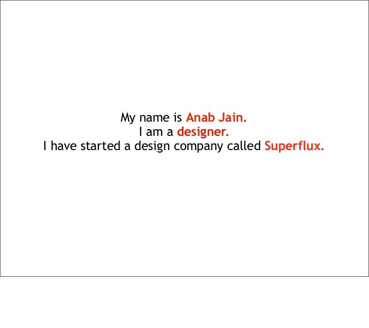 My name is Anab Jain.                  I am a designer.I have started a design company called Superflux.