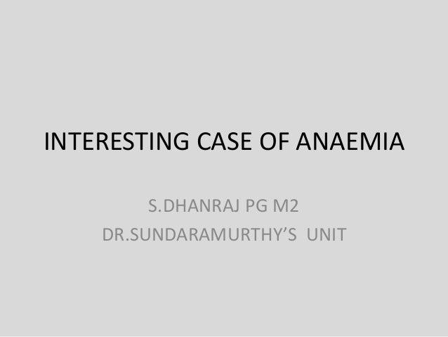 INTERESTING CASE OF ANAEMIA S.DHANRAJ PG M2 DR.SUNDARAMURTHY'S UNIT