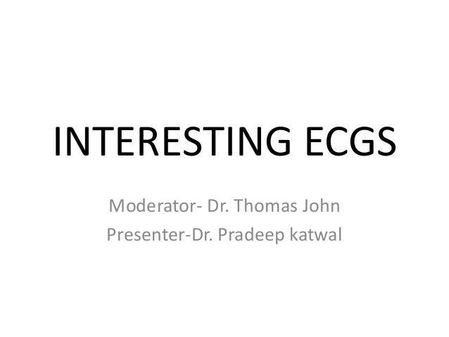 INTERESTING ECGS Moderator- Dr. Thomas John Presenter-Dr. Pradeep katwal