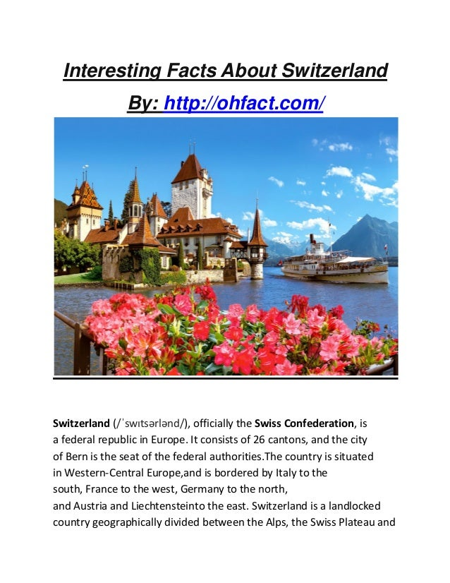 Interesting Facts About Switzerland By: http://ohfact.com/ Switzerland (/ˈswɪtsərlənd/), officially the Swiss Confederatio...
