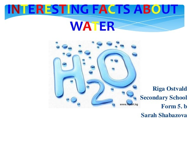 INTERESTING FACTS ABOUT WATER  Riga Ostvald Secondary School Form 5. b Sarah Shabazova