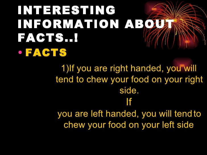 INTERESTINGINFORMATION ABOUTFACTS..!• FACTS      1)If you are right handed, you will     tend to chew your food on your ri...