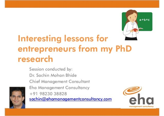 Interesting lessons for entrepreneurs from my PhD research Session conducted by: Dr. Sachin Mohan Bhide Chief Management C...
