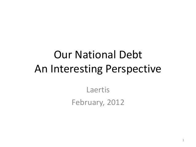 Our National Debt An Interesting Perspective Laertis February, 2012 1
