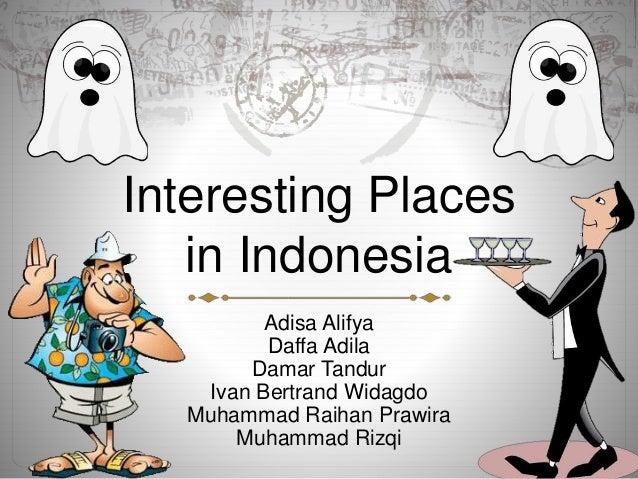 Interesting Places in Indonesia Adisa Alifya Daffa Adila Damar Tandur Ivan Bertrand Widagdo Muhammad Raihan Prawira Muhamm...