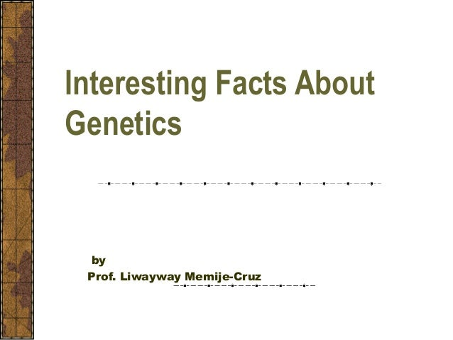Interesting Facts About Genetics by Prof. Liwayway Memije-Cruz