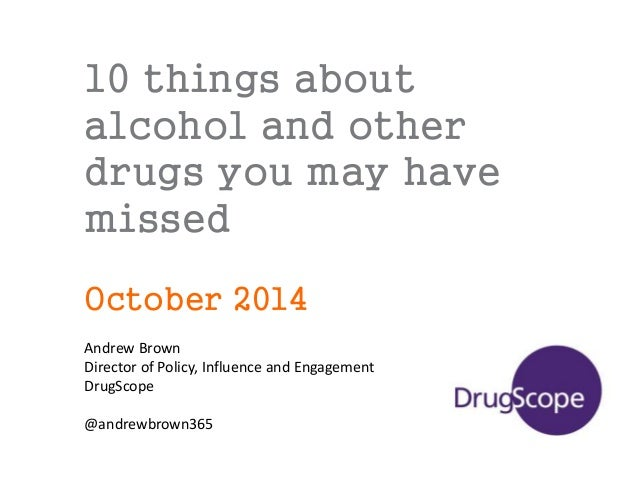 10 things about alcohol and other drugs you may have missed October 2014 Andrew Brown Director of Policy, Influence and En...
