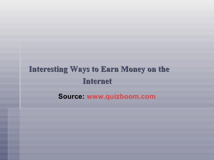 <ul><li>Interesting Ways to Earn Money on the </li></ul><ul><li>Internet </li></ul>Source:  www.quizboom.com