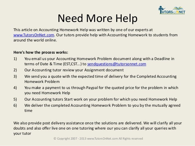 need help with accounting homework At homework-deskcom we realize that every student at one time or another can benefit from accounting homework help that is exactly why we offer accounting homework help online by ma and phd professionals who can give you the accounting homework answers you need to complete all your assignments successfully and have them ready to be handed in.