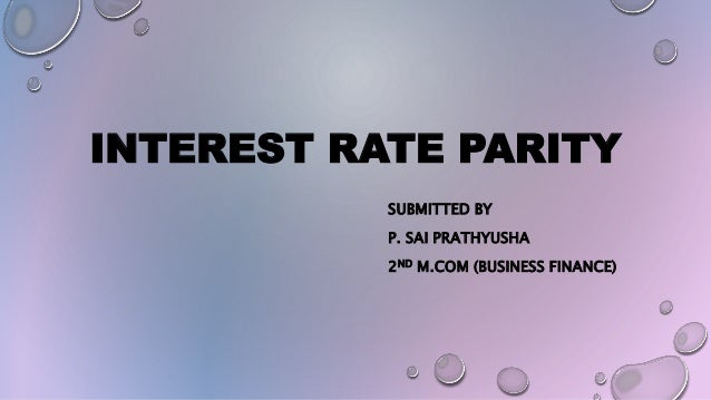 INTEREST RATE PARITY SUBMITTED BY P. SAI PRATHYUSHA 2ND M.COM (BUSINESS FINANCE)