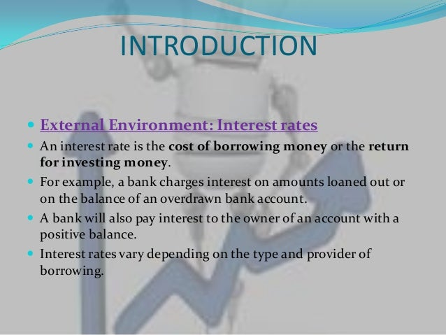 INTRODUCTION External Environment: Interest rates An interest rate is the cost of borrowing money or the return  for inv...