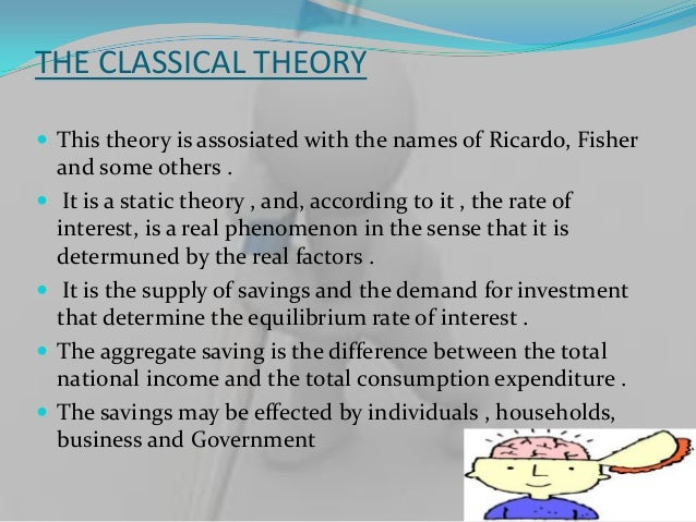 THE CLASSICAL THEORY This theory is assosiated with the names of Ricardo, Fisher    and some others .    It is a static ...