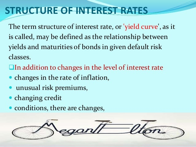 STRUCTURE OF INTEREST RATESThe term structure of interest rate, or yield curve, as itis called, may be defined as the rela...