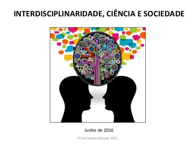 INTERDISCIPLINARIDADE, CIÊNCIA E SOCIEDADE Junho de 2016 © Prof. Simone Athayde, 2016
