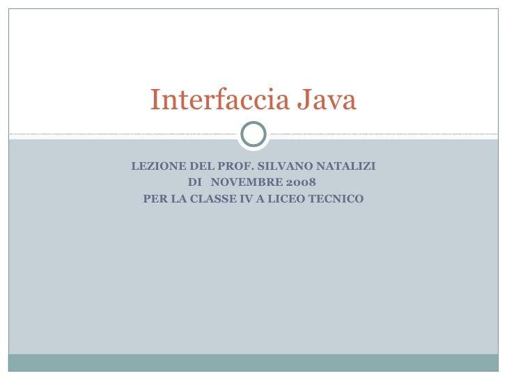 LEZIONE DEL PROF. SILVANO NATALIZI DI  NOVEMBRE 2008  PER LA CLASSE IV A LICEO TECNICO Interfaccia Java